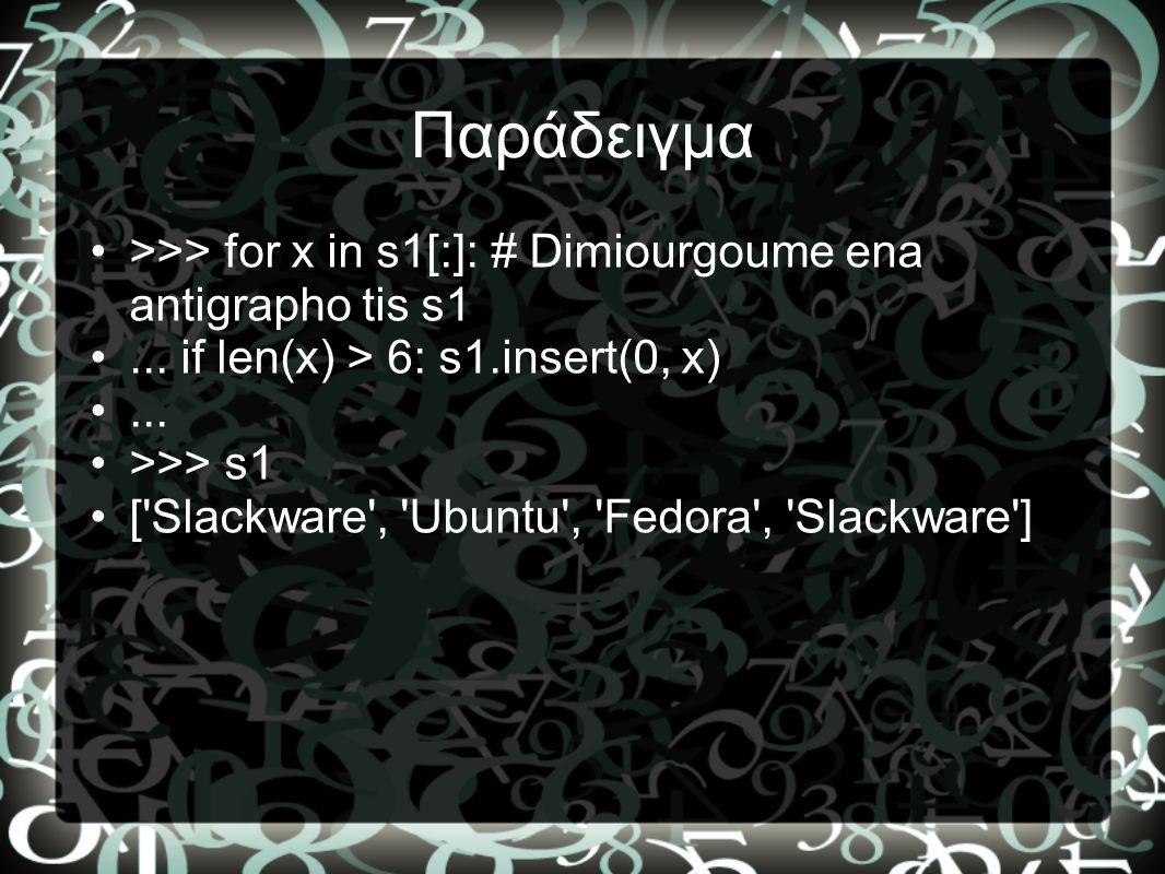 Παράδειγμα >>> for x in s1[:]: # Dimiourgoume ena antigrapho tis s1. ... if len(x) > 6: s1.insert(0, x)